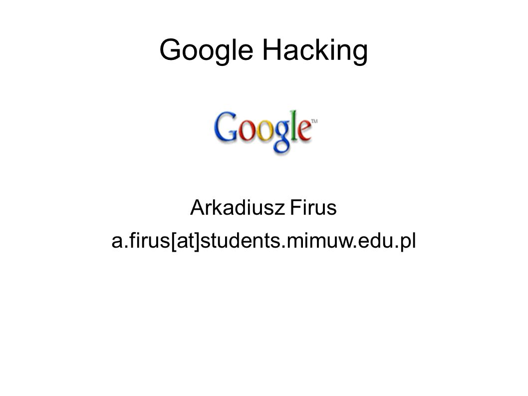 Google Hacking Arkadiusz Firus a.firus[at]students.mimuw.edu.pl