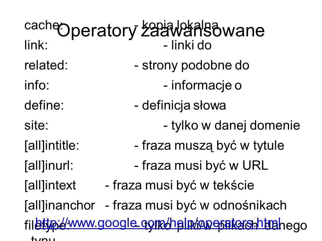 Operatory zaawansowane cache:- kopia lokalna link:- linki do related:- strony podobne do info:- informacje o define:- definicja słowa site:- tylko w danej domenie [all]intitle:- fraza muszą być w tytule [all]inurl:- fraza musi być w URL [all]intext- fraza musi być w tekście [all]inanchor- fraza musi być w odnośnikach filetype:- tylko pliki/w plikach danego typu http://www.google.com/help/operators.html