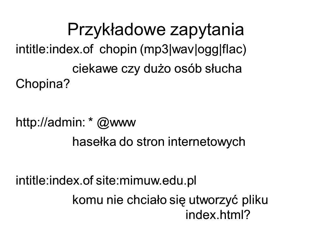 Przykładowe zapytania intitle:index.of chopin (mp3|wav|ogg|flac) ciekawe czy dużo osób słucha Chopina? http://admin: * @www hasełka do stron interneto