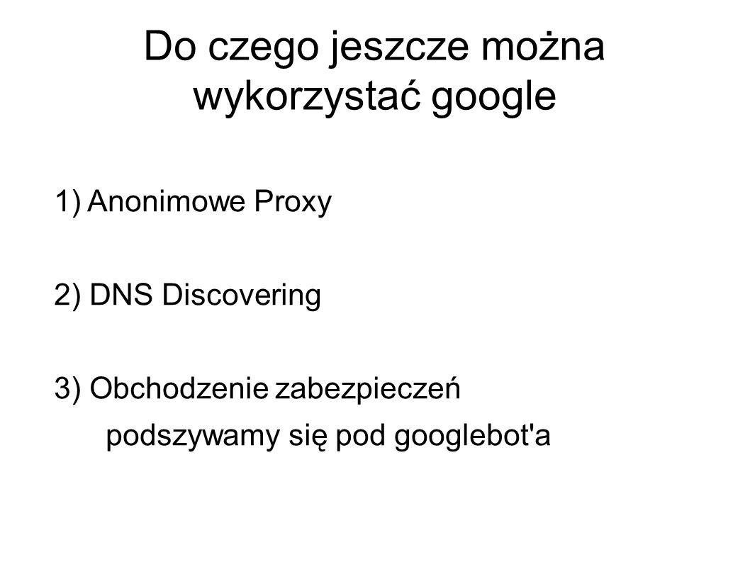 Do czego jeszcze można wykorzystać google 1) Anonimowe Proxy 2) DNS Discovering 3) Obchodzenie zabezpieczeń podszywamy się pod googlebot a