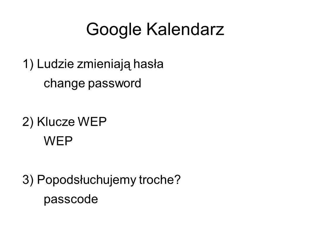 Google Kalendarz 1) Ludzie zmieniają hasła change password 2) Klucze WEP WEP 3) Popodsłuchujemy troche? passcode