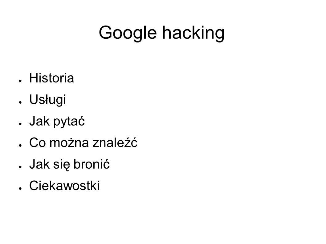 Google hacking ● Historia ● Usługi ● Jak pytać ● Co można znaleźć ● Jak się bronić ● Ciekawostki