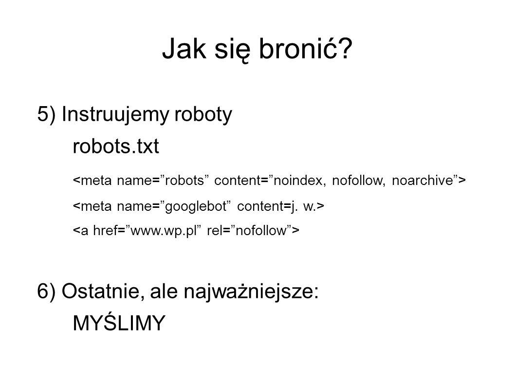 Jak się bronić 5) Instruujemy roboty robots.txt 6) Ostatnie, ale najważniejsze: MYŚLIMY