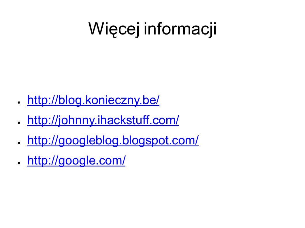 Więcej informacji ● http://blog.konieczny.be/ http://blog.konieczny.be/ ● http://johnny.ihackstuff.com/ http://johnny.ihackstuff.com/ ● http://googleblog.blogspot.com/ http://googleblog.blogspot.com/ ● http://google.com/ http://google.com/