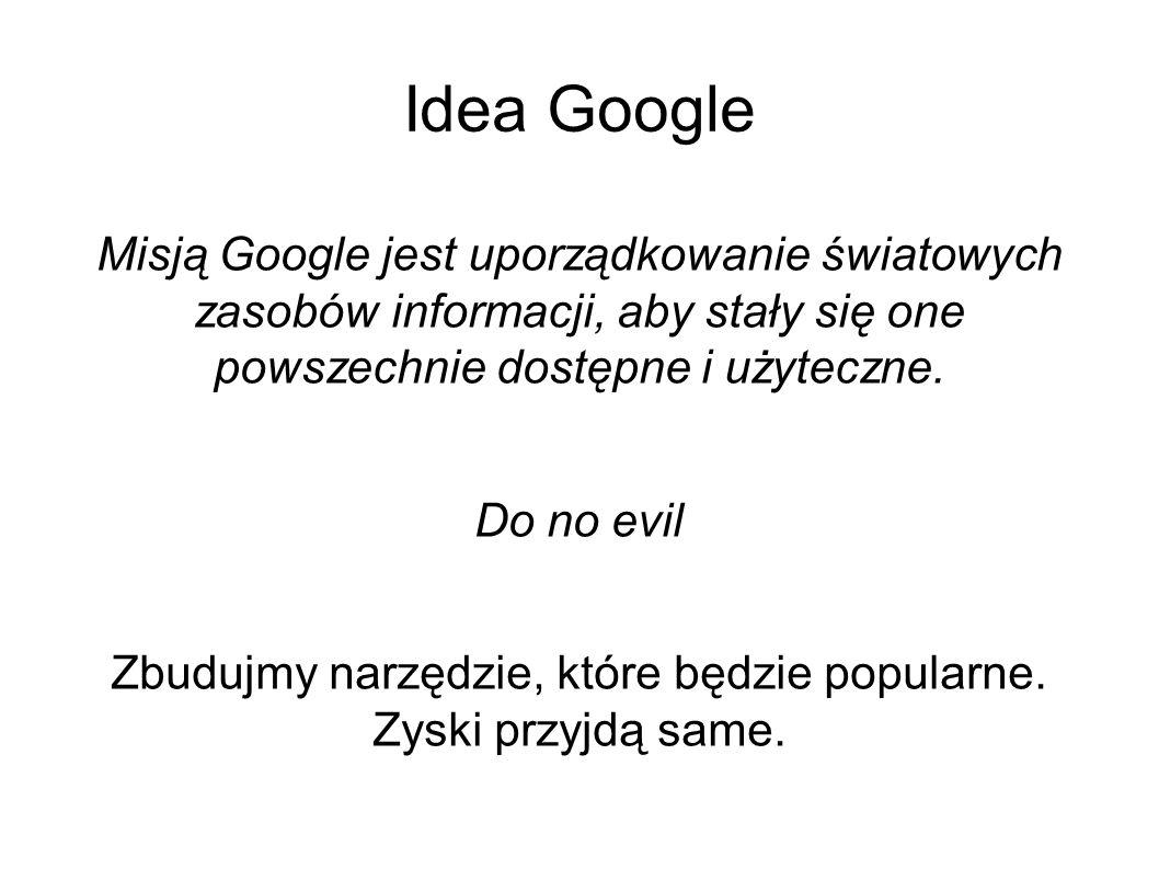 Idea Google Misją Google jest uporządkowanie światowych zasobów informacji, aby stały się one powszechnie dostępne i użyteczne. Do no evil Zbudujmy na