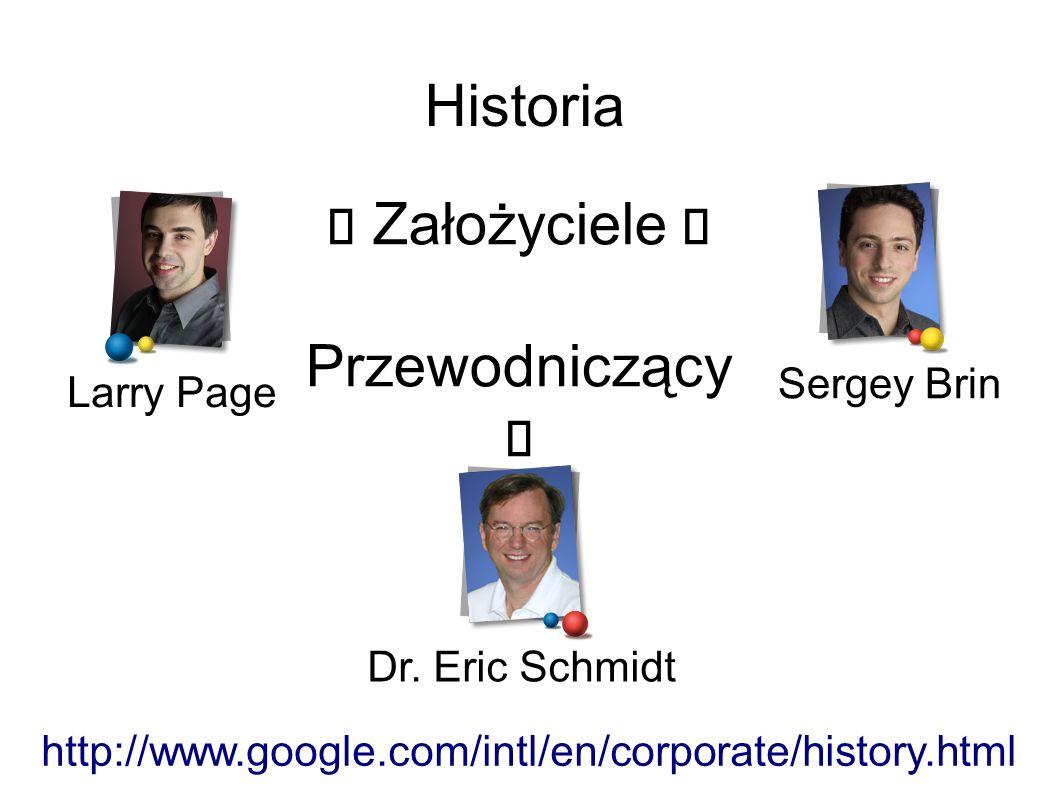 Historia Larry Page Sergey Brin  Założyciele  Przewodniczący  Dr. Eric Schmidt http://www.google.com/intl/en/corporate/history.html