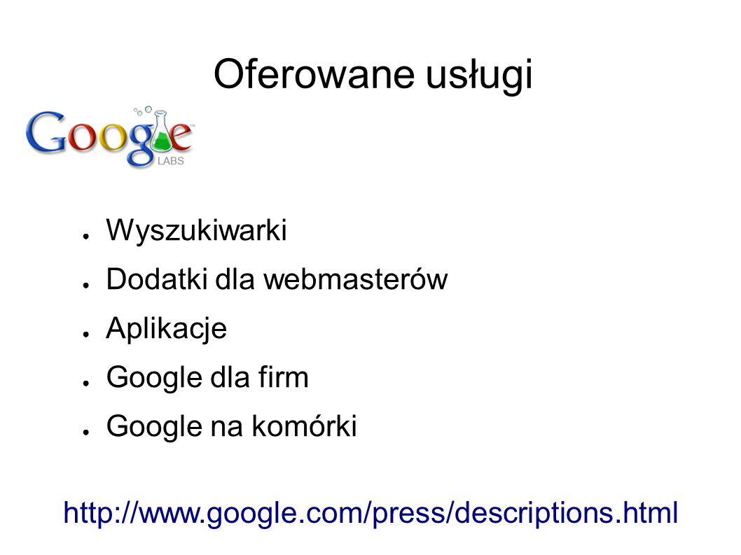 Oferowane usługi ● Wyszukiwarki ● Dodatki dla webmasterów ● Aplikacje ● Google dla firm ● Google na komórki http://www.google.com/press/descriptions.html