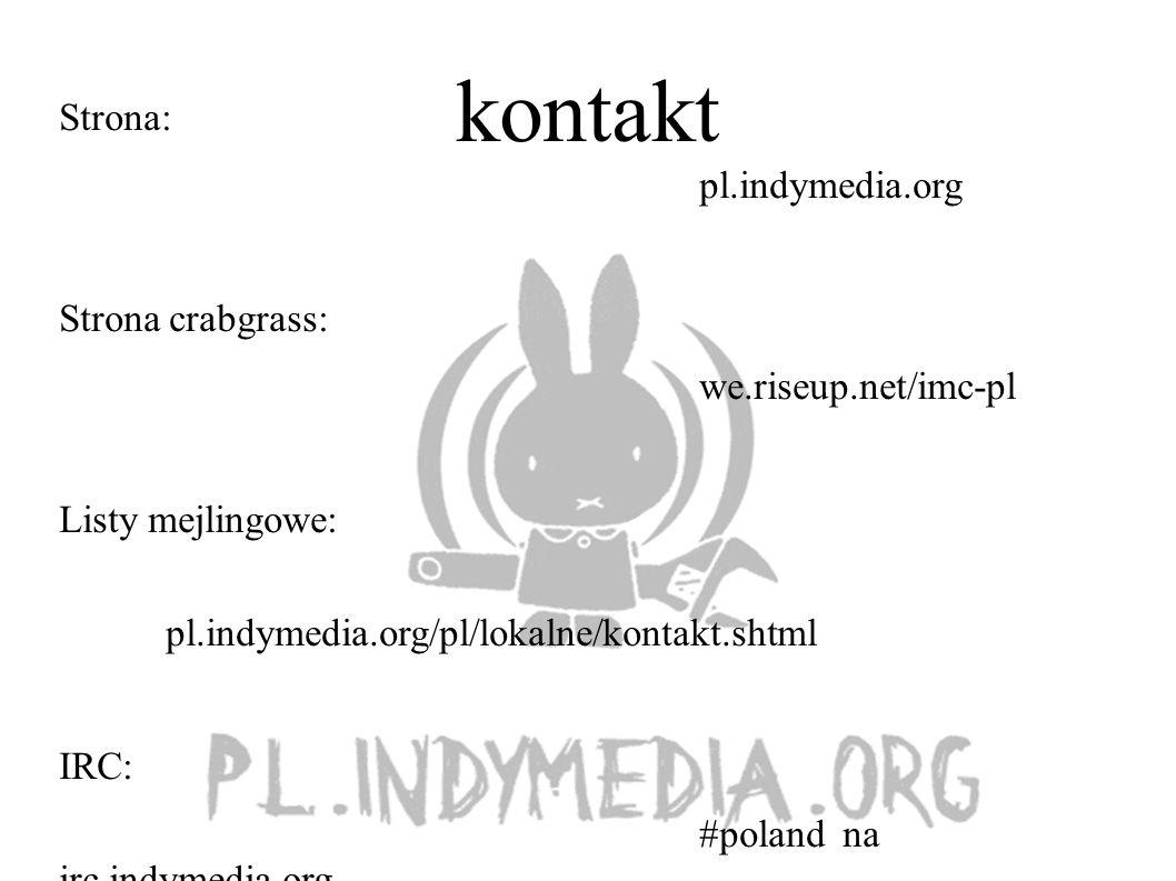 kontakt Strona: pl.indymedia.org Strona crabgrass: we.riseup.net/imc-pl Listy mejlingowe: pl.indymedia.org/pl/lokalne/kontakt.shtml IRC: #poland na irc.indymedia.org