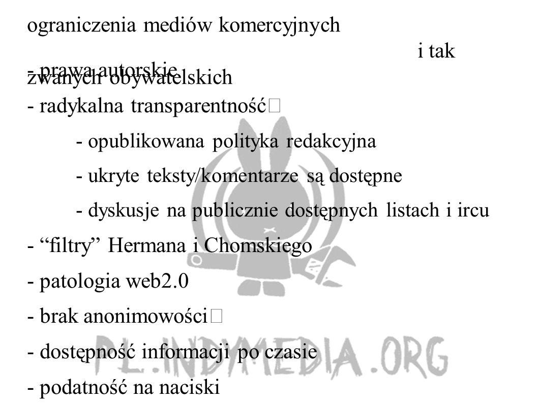 ograniczenia mediów komercyjnych i tak zwanych obywatelskich - prawa autorskie - radykalna transparentność - opublikowana polityka redakcyjna - ukryte teksty/komentarze są dostępne - dyskusje na publicznie dostępnych listach i ircu - filtry Hermana i Chomskiego - patologia web2.0 - brak anonimowości - dostępność informacji po czasie - podatność na naciski