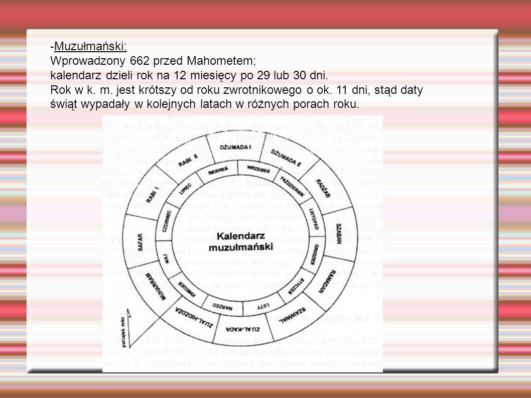 -Muzułmański: Wprowadzony 662 przed Mahometem; kalendarz dzieli rok na 12 miesięcy po 29 lub 30 dni. Rok w k. m. jest krótszy od roku zwrotnikowego o