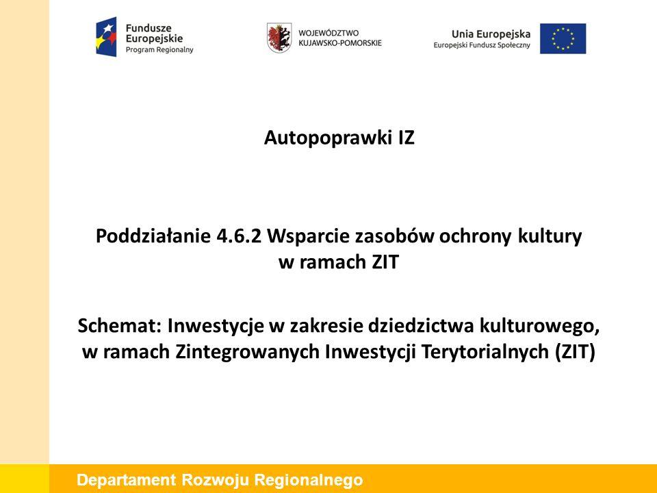 Departament Rozwoju Regionalnego Poddziałanie 4.6.2 Wsparcie zasobów ochrony kultury w ramach ZIT Schemat: Inwestycje w zakresie dziedzictwa kulturowego, w ramach Zintegrowanych Inwestycji Terytorialnych (ZIT) Autopoprawki IZ