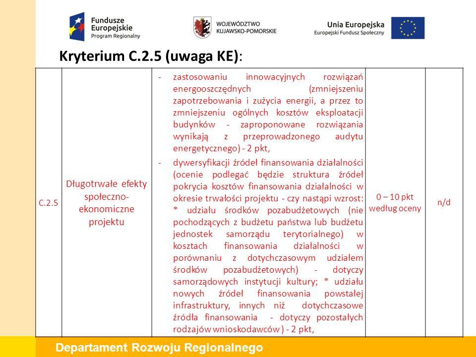 Departament Rozwoju Regionalnego Kryterium C.2.5 (uwaga KE): C.2.5 Długotrwałe efekty społeczno- ekonomiczne projektu -zastosowaniu innowacyjnych rozwiązań energooszczędnych (zmniejszeniu zapotrzebowania i zużycia energii, a przez to zmniejszeniu ogólnych kosztów eksploatacji budynków - zaproponowane rozwiązania wynikają z przeprowadzonego audytu energetycznego) - 2 pkt, -dywersyfikacji źródeł finansowania działalności (ocenie podlegać będzie struktura źródeł pokrycia kosztów finansowania działalności w okresie trwałości projektu - czy nastąpi wzrost: * udziału środków pozabudżetowych (nie pochodzących z budżetu państwa lub budżetu jednostek samorządu terytorialnego) w kosztach finansowania działalności w porównaniu z dotychczasowym udziałem środków pozabudżetowych) ‐ dotyczy samorządowych instytucji kultury; * udziału nowych źródeł finansowania powstałej infrastruktury, innych niż dotychczasowe źródła finansowania ‐ dotyczy pozostałych rodzajów wnioskodawców ) - 2 pkt, 0 – 10 pkt według oceny n/d