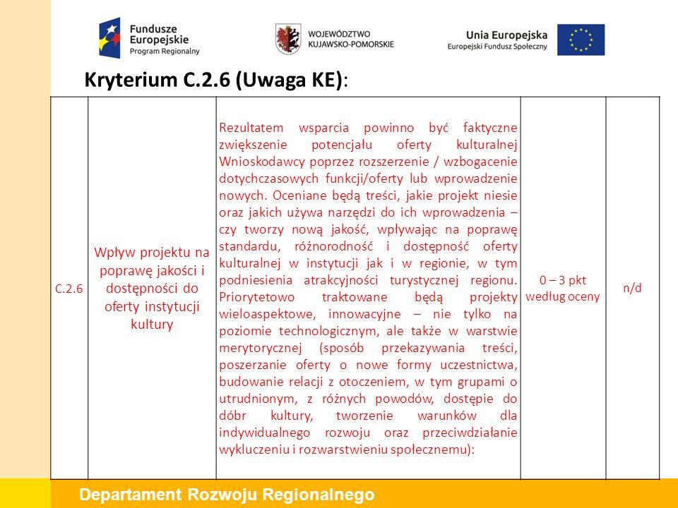 Departament Rozwoju Regionalnego Kryterium C.2.6 (Uwaga KE): C.2.6 Wpływ projektu na poprawę jakości i dostępności do oferty instytucji kultury Rezultatem wsparcia powinno być faktyczne zwiększenie potencjału oferty kulturalnej Wnioskodawcy poprzez rozszerzenie / wzbogacenie dotychczasowych funkcji/oferty lub wprowadzenie nowych.