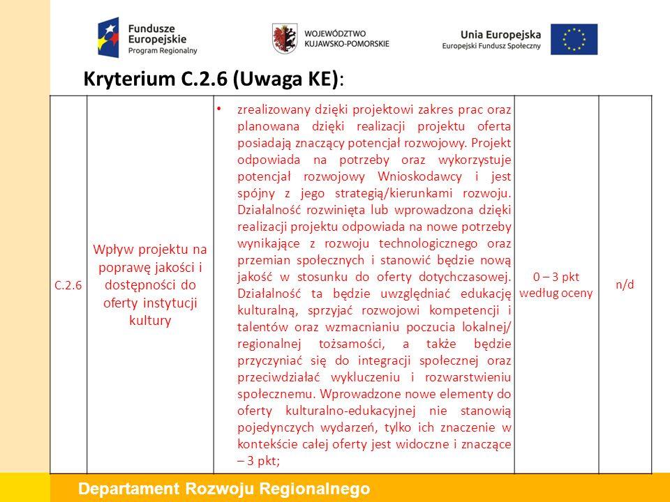 Departament Rozwoju Regionalnego Kryterium C.2.6 (Uwaga KE): C.2.6 Wpływ projektu na poprawę jakości i dostępności do oferty instytucji kultury zrealizowany dzięki projektowi zakres prac oraz planowana dzięki realizacji projektu oferta posiadają znaczący potencjał rozwojowy.