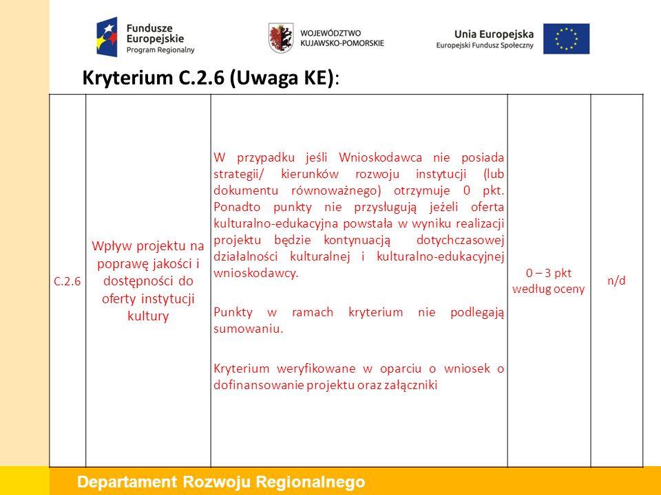 Departament Rozwoju Regionalnego Kryterium C.2.6 (Uwaga KE): C.2.6 Wpływ projektu na poprawę jakości i dostępności do oferty instytucji kultury W przypadku jeśli Wnioskodawca nie posiada strategii/ kierunków rozwoju instytucji (lub dokumentu równoważnego) otrzymuje 0 pkt.