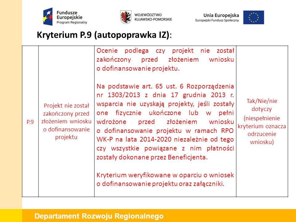 Departament Rozwoju Regionalnego Kryterium P.9 (autopoprawka IZ): P.9 Projekt nie został zakończony przed złożeniem wniosku o dofinansowanie projektu Ocenie podlega czy projekt nie został zakończony przed złożeniem wniosku o dofinansowanie projektu.
