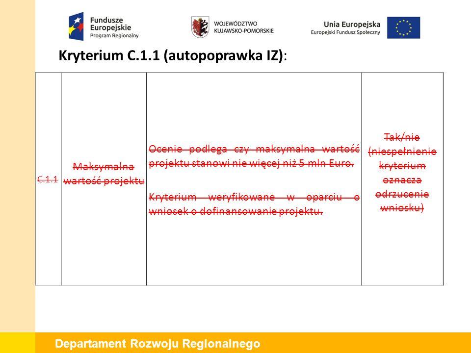 Departament Rozwoju Regionalnego Kryterium C.1.1 (autopoprawka IZ): C.1.1 Maksymalna wartość projektu Ocenie podlega czy maksymalna wartość projektu stanowi nie więcej niż 5 mln Euro.