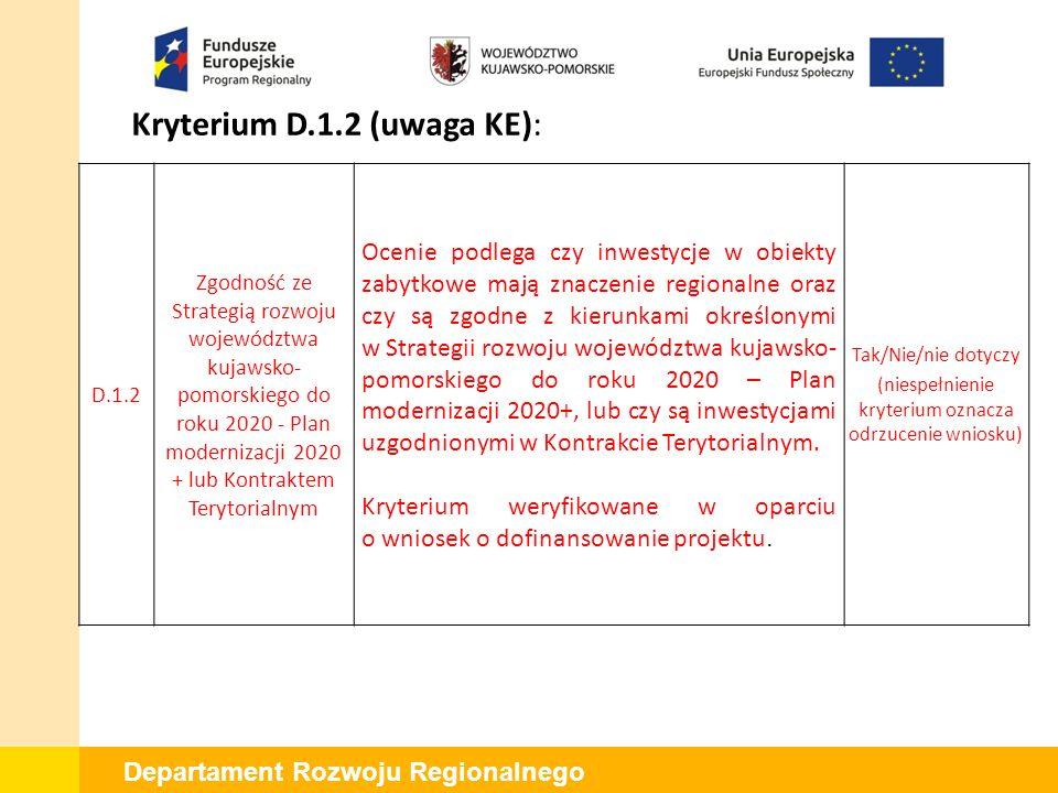 Departament Rozwoju Regionalnego Kryterium D.1.2 (uwaga KE): D.1.2 Zgodność ze Strategią rozwoju województwa kujawsko- pomorskiego do roku 2020 - Plan modernizacji 2020 + lub Kontraktem Terytorialnym Ocenie podlega czy inwestycje w obiekty zabytkowe mają znaczenie regionalne oraz czy są zgodne z kierunkami określonymi w Strategii rozwoju województwa kujawsko- pomorskiego do roku 2020 – Plan modernizacji 2020+, lub czy są inwestycjami uzgodnionymi w Kontrakcie Terytorialnym.