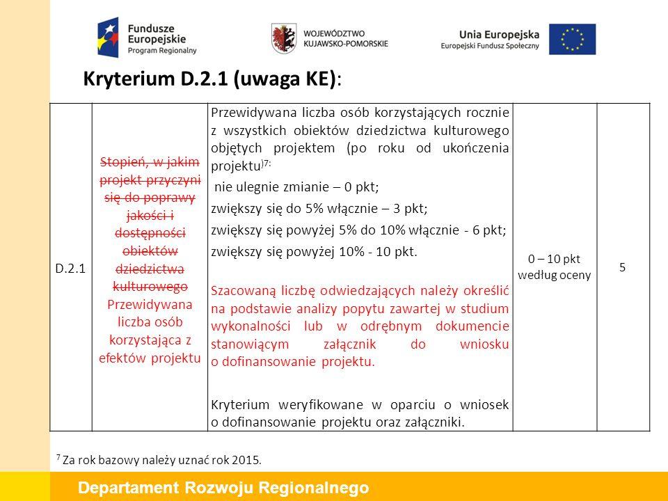 Departament Rozwoju Regionalnego Kryterium D.2.1 (uwaga KE): D.2.1 Stopień, w jakim projekt przyczyni się do poprawy jakości i dostępności obiektów dziedzictwa kulturowego Przewidywana liczba osób korzystająca z efektów projektu Przewidywana liczba osób korzystających rocznie z wszystkich obiektów dziedzictwa kulturowego objętych projektem (po roku od ukończenia projektu )7: nie ulegnie zmianie – 0 pkt; zwiększy się do 5% włącznie – 3 pkt; zwiększy się powyżej 5% do 10% włącznie - 6 pkt; zwiększy się powyżej 10% - 10 pkt.