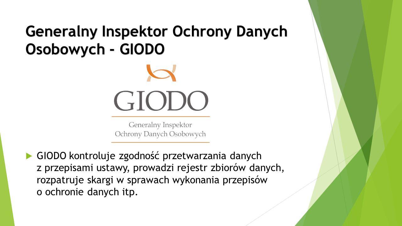 Generalny Inspektor Ochrony Danych Osobowych - GIODO  GIODO kontroluje zgodność przetwarzania danych z przepisami ustawy, prowadzi rejestr zbiorów danych, rozpatruje skargi w sprawach wykonania przepisów o ochronie danych itp.