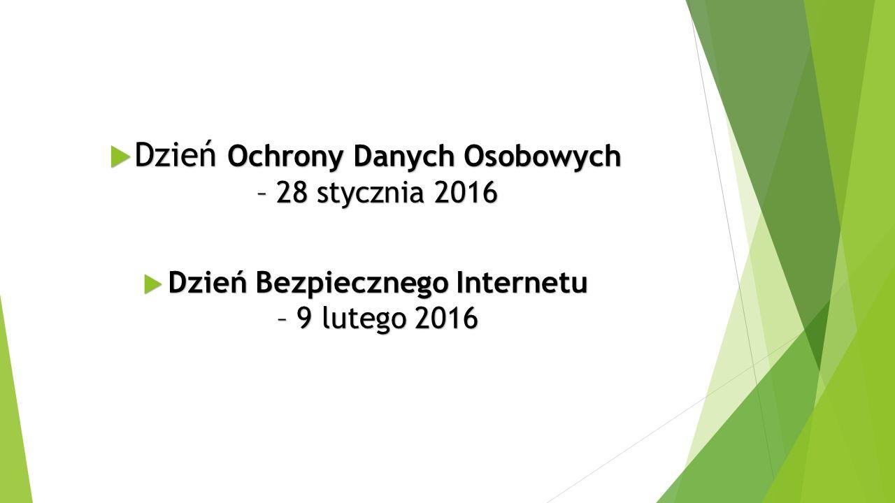  Dzień Ochrony Danych Osobowych – 28 stycznia 2016  Dzień Bezpiecznego Internetu – 9 lutego 2016