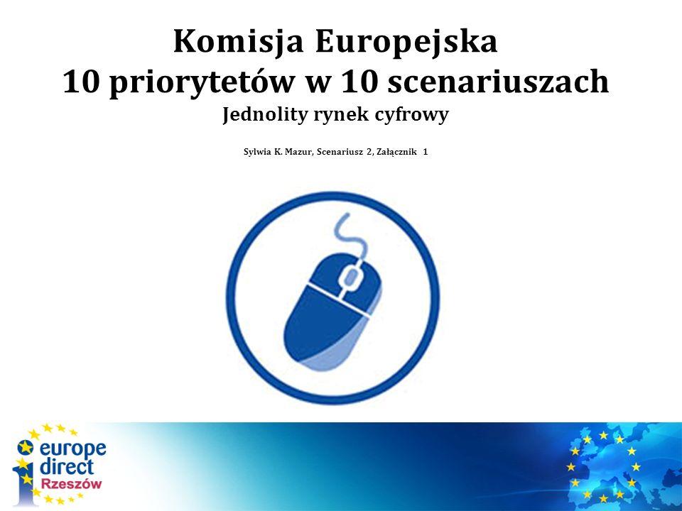 Komisja Europejska 10 priorytetów w 10 scenariuszach Jednolity rynek cyfrowy Sylwia K.