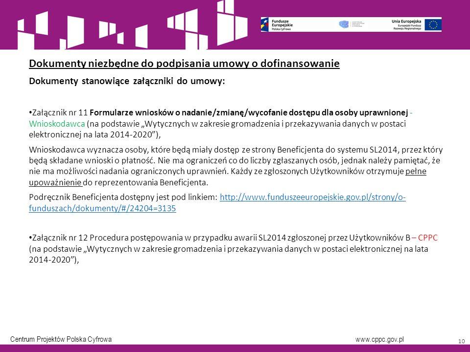 """Centrum Projektów Polska Cyfrowa www.cppc.gov.pl 10 Dokumenty niezbędne do podpisania umowy o dofinansowanie Dokumenty stanowiące załączniki do umowy: Załącznik nr 11 Formularze wniosków o nadanie/zmianę/wycofanie dostępu dla osoby uprawnionej - Wnioskodawca (na podstawie """"Wytycznych w zakresie gromadzenia i przekazywania danych w postaci elektronicznej na lata 2014-2020 ), Wnioskodawca wyznacza osoby, które będą miały dostęp ze strony Beneficjenta do systemu SL2014, przez który będą składane wnioski o płatność."""