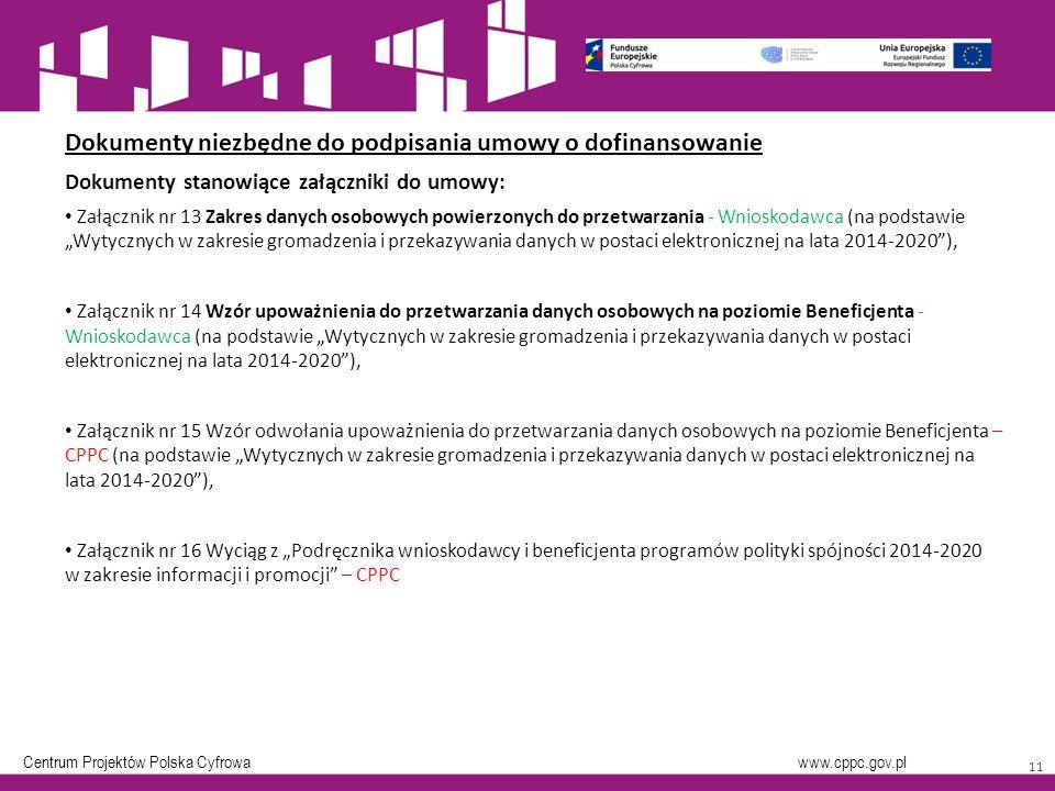 """Centrum Projektów Polska Cyfrowa www.cppc.gov.pl 11 Dokumenty niezbędne do podpisania umowy o dofinansowanie Dokumenty stanowiące załączniki do umowy: Załącznik nr 13 Zakres danych osobowych powierzonych do przetwarzania - Wnioskodawca (na podstawie """"Wytycznych w zakresie gromadzenia i przekazywania danych w postaci elektronicznej na lata 2014-2020 ), Załącznik nr 14 Wzór upoważnienia do przetwarzania danych osobowych na poziomie Beneficjenta - Wnioskodawca (na podstawie """"Wytycznych w zakresie gromadzenia i przekazywania danych w postaci elektronicznej na lata 2014-2020 ), Załącznik nr 15 Wzór odwołania upoważnienia do przetwarzania danych osobowych na poziomie Beneficjenta – CPPC (na podstawie """"Wytycznych w zakresie gromadzenia i przekazywania danych w postaci elektronicznej na lata 2014-2020 ), Załącznik nr 16 Wyciąg z """"Podręcznika wnioskodawcy i beneficjenta programów polityki spójności 2014-2020 w zakresie informacji i promocji – CPPC"""
