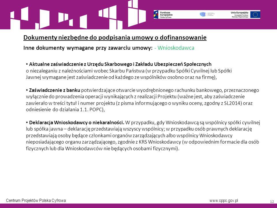 Centrum Projektów Polska Cyfrowa www.cppc.gov.pl 12 Dokumenty niezbędne do podpisania umowy o dofinansowanie Inne dokumenty wymagane przy zawarciu umowy: - Wnioskodawca Aktualne zaświadczenie z Urzędu Skarbowego i Zakładu Ubezpieczeń Społecznych o niezaleganiu z należnościami wobec Skarbu Państwa (w przypadku Spółki Cywilnej lub Spółki Jawnej wymagane jest zaświadczenie od każdego ze wspólników osobno oraz na firmę), Zaświadczenie z banku potwierdzające otwarcie wyodrębnionego rachunku bankowego, przeznaczonego wyłącznie do prowadzenia operacji wynikających z realizacji Projektu (ważne jest, aby zaświadczenie zawierało w treści tytuł i numer projektu (z pisma informującego o wyniku oceny, zgodny z SL2014) oraz odniesienie do działania 1.1.