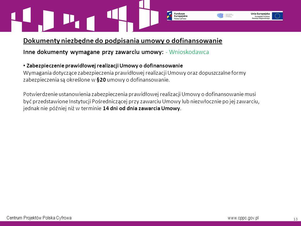 Centrum Projektów Polska Cyfrowa www.cppc.gov.pl 13 Dokumenty niezbędne do podpisania umowy o dofinansowanie Inne dokumenty wymagane przy zawarciu umowy: - Wnioskodawca Zabezpieczenie prawidłowej realizacji Umowy o dofinansowanie Wymagania dotyczące zabezpieczenia prawidłowej realizacji Umowy oraz dopuszczalne formy zabezpieczenia są określone w §20 umowy o dofinansowanie.