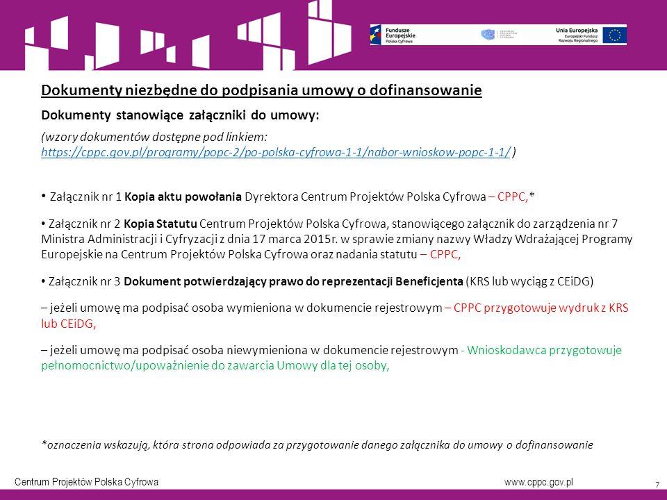 Centrum Projektów Polska Cyfrowa www.cppc.gov.pl 7 Dokumenty niezbędne do podpisania umowy o dofinansowanie Dokumenty stanowiące załączniki do umowy: (wzory dokumentów dostępne pod linkiem: https://cppc.gov.pl/programy/popc-2/po-polska-cyfrowa-1-1/nabor-wnioskow-popc-1-1/ ) https://cppc.gov.pl/programy/popc-2/po-polska-cyfrowa-1-1/nabor-wnioskow-popc-1-1/ Załącznik nr 1 Kopia aktu powołania Dyrektora Centrum Projektów Polska Cyfrowa – CPPC,* Załącznik nr 2 Kopia Statutu Centrum Projektów Polska Cyfrowa, stanowiącego załącznik do zarządzenia nr 7 Ministra Administracji i Cyfryzacji z dnia 17 marca 2015r.