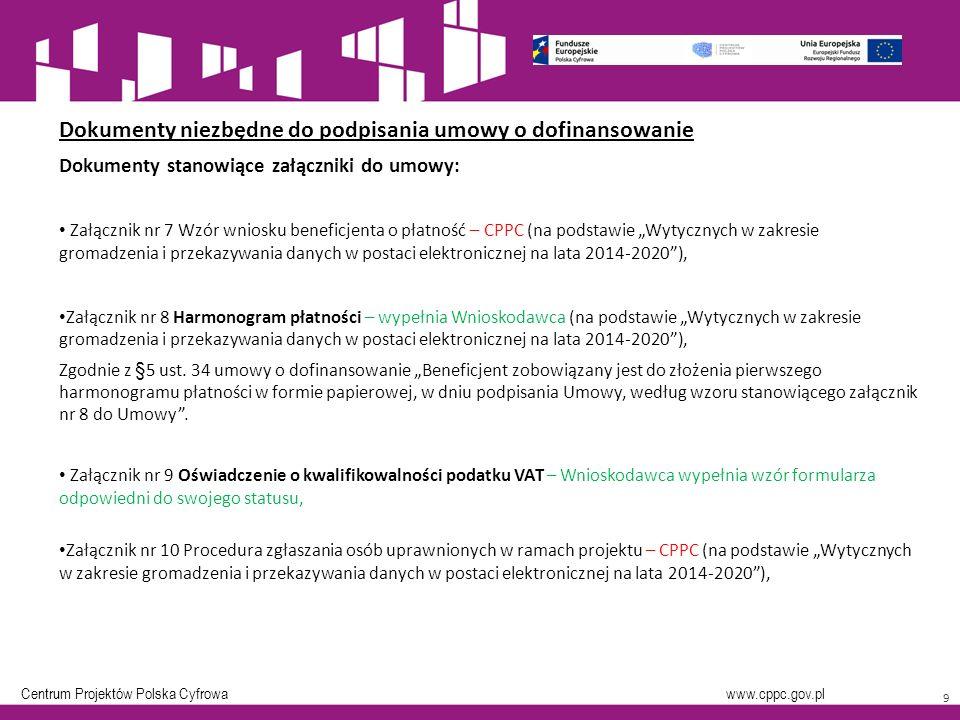 """Centrum Projektów Polska Cyfrowa www.cppc.gov.pl 9 Dokumenty niezbędne do podpisania umowy o dofinansowanie Dokumenty stanowiące załączniki do umowy: Załącznik nr 7 Wzór wniosku beneficjenta o płatność – CPPC (na podstawie """"Wytycznych w zakresie gromadzenia i przekazywania danych w postaci elektronicznej na lata 2014-2020 ), Załącznik nr 8 Harmonogram płatności – wypełnia Wnioskodawca (na podstawie """"Wytycznych w zakresie gromadzenia i przekazywania danych w postaci elektronicznej na lata 2014-2020 ), Zgodnie z §5 ust."""