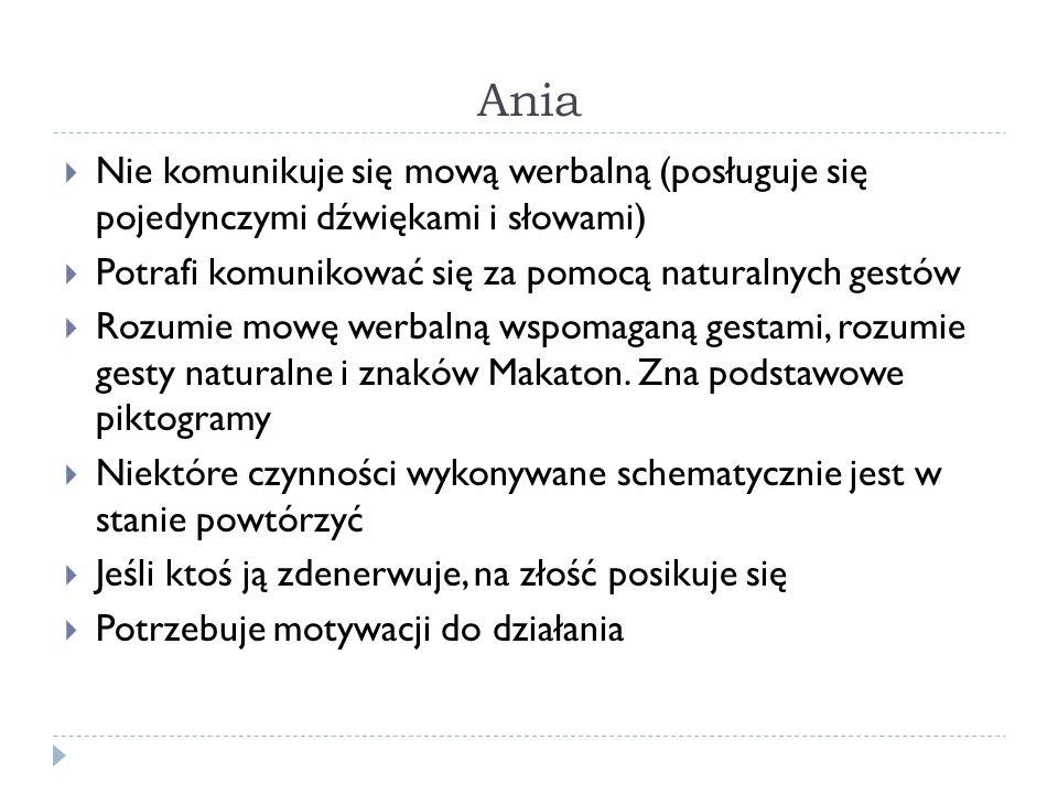 Ania  Nie komunikuje się mową werbalną (posługuje się pojedynczymi dźwiękami i słowami)  Potrafi komunikować się za pomocą naturalnych gestów  Rozumie mowę werbalną wspomaganą gestami, rozumie gesty naturalne i znaków Makaton.