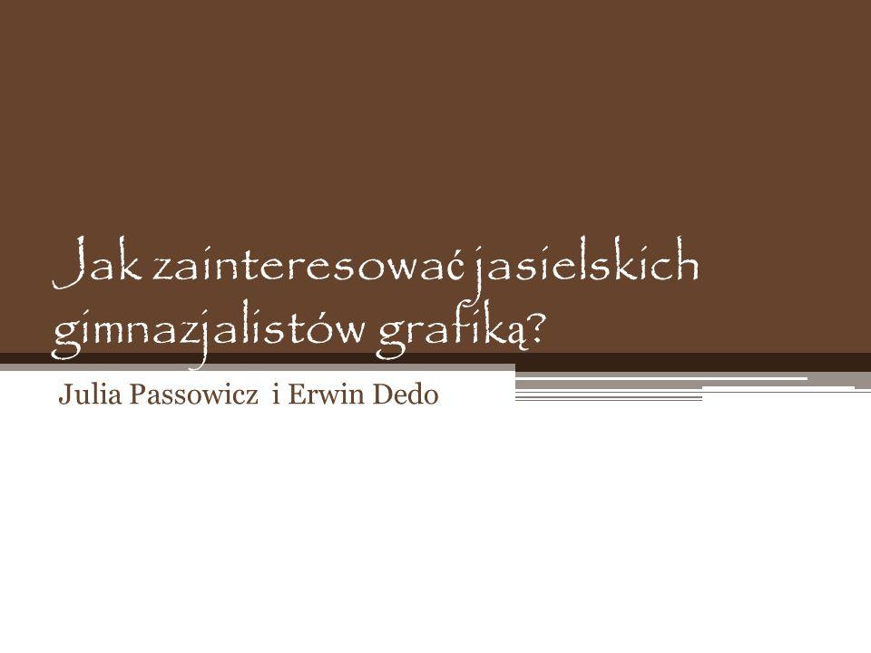 Jak zainteresowa ć jasielskich gimnazjalistów grafik ą ? Julia Passowicz i Erwin Dedo