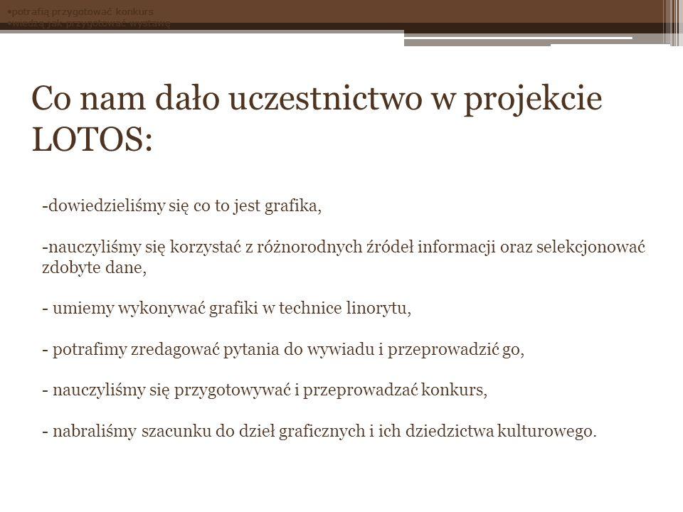 Co nam dało uczestnictwo w projekcie LOTOS: -dowiedzieliśmy się co to jest grafika, -nauczyliśmy się korzystać z różnorodnych źródeł informacji oraz s