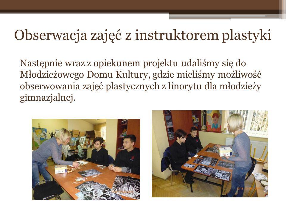 Następnie wraz z opiekunem projektu udaliśmy się do Młodzieżowego Domu Kultury, gdzie mieliśmy możliwość obserwowania zajęć plastycznych z linorytu dl