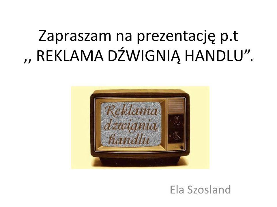 """Zapraszam na prezentację p.t,, REKLAMA DŹWIGNIĄ HANDLU"""". Ela Szosland"""