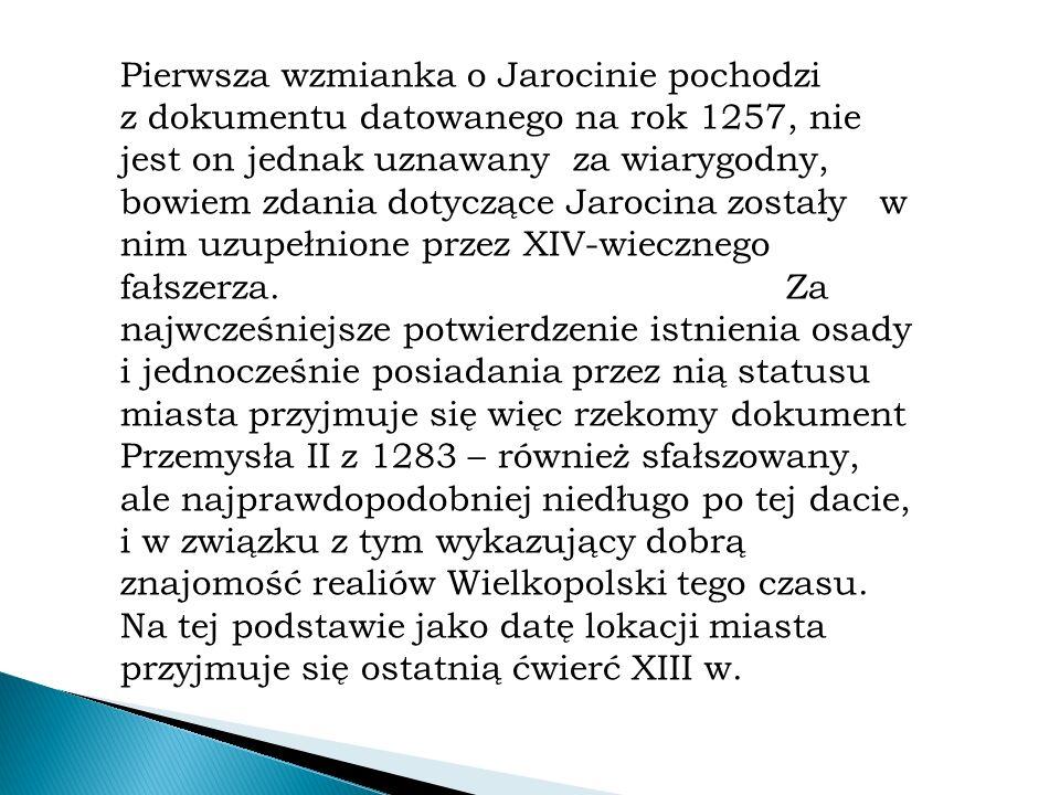 Pierwsza wzmianka o Jarocinie pochodzi z dokumentu datowanego na rok 1257, nie jest on jednak uznawany za wiarygodny, bowiem zdania dotyczące Jarocina zostały w nim uzupełnione przez XIV-wiecznego fałszerza.