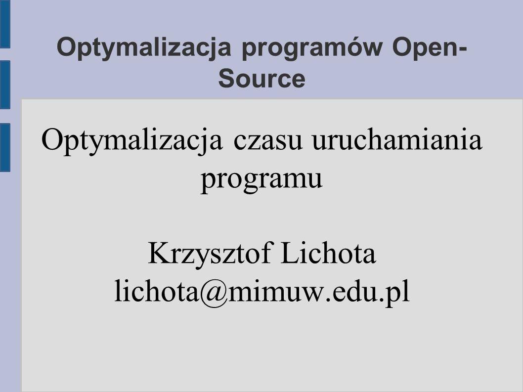 Optymalizacja programów Open- Source Optymalizacja czasu uruchamiania programu Krzysztof Lichota lichota@mimuw.edu.pl