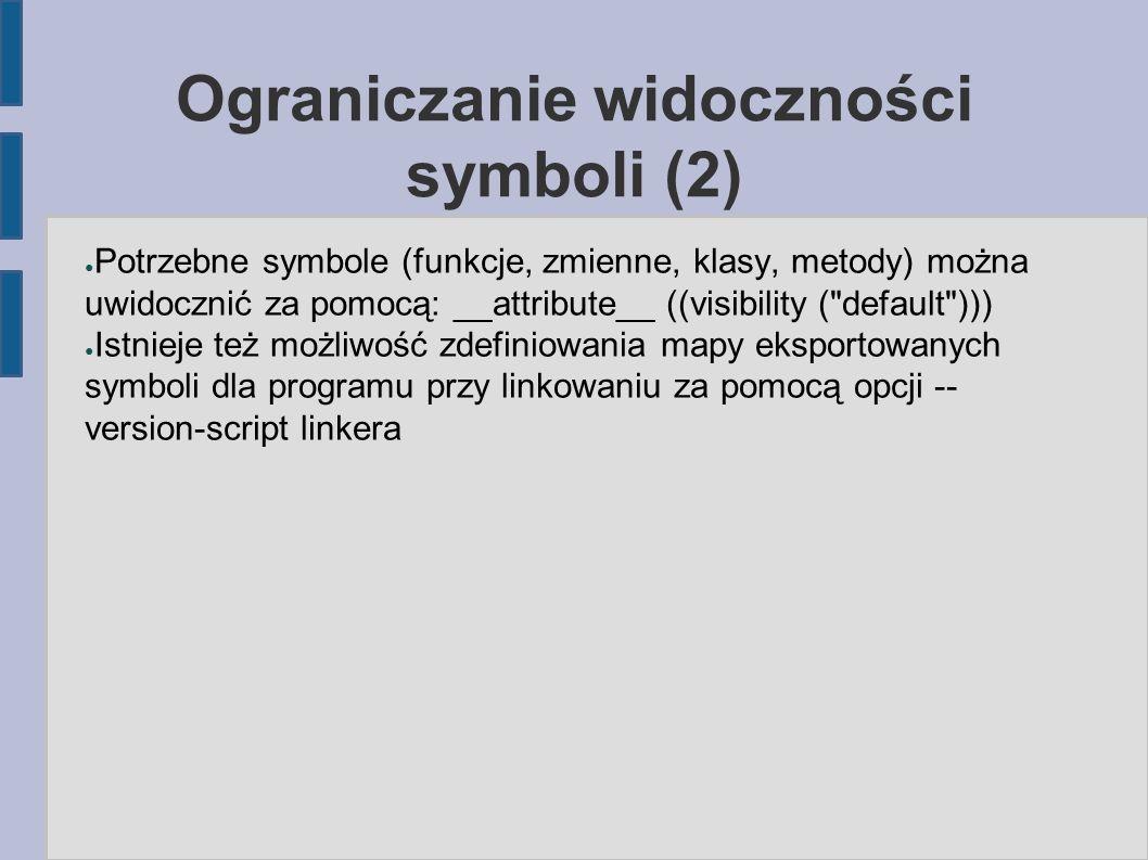 Ograniczanie widoczności symboli (2) ● Potrzebne symbole (funkcje, zmienne, klasy, metody) można uwidocznić za pomocą: __attribute__ ((visibility ( default ))) ● Istnieje też możliwość zdefiniowania mapy eksportowanych symboli dla programu przy linkowaniu za pomocą opcji -- version-script linkera