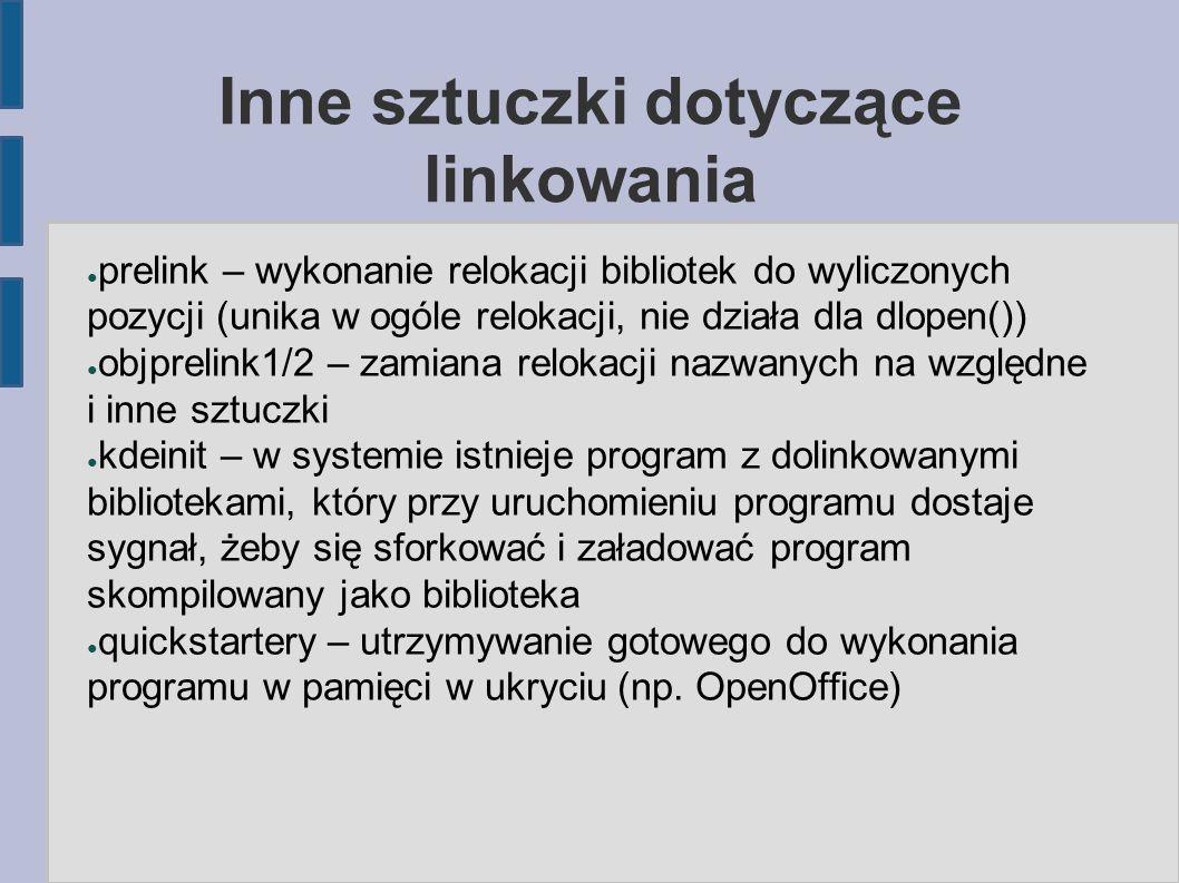 Inne sztuczki dotyczące linkowania ● prelink – wykonanie relokacji bibliotek do wyliczonych pozycji (unika w ogóle relokacji, nie działa dla dlopen()) ● objprelink1/2 – zamiana relokacji nazwanych na względne i inne sztuczki ● kdeinit – w systemie istnieje program z dolinkowanymi bibliotekami, który przy uruchomieniu programu dostaje sygnał, żeby się sforkować i załadować program skompilowany jako biblioteka ● quickstartery – utrzymywanie gotowego do wykonania programu w pamięci w ukryciu (np.