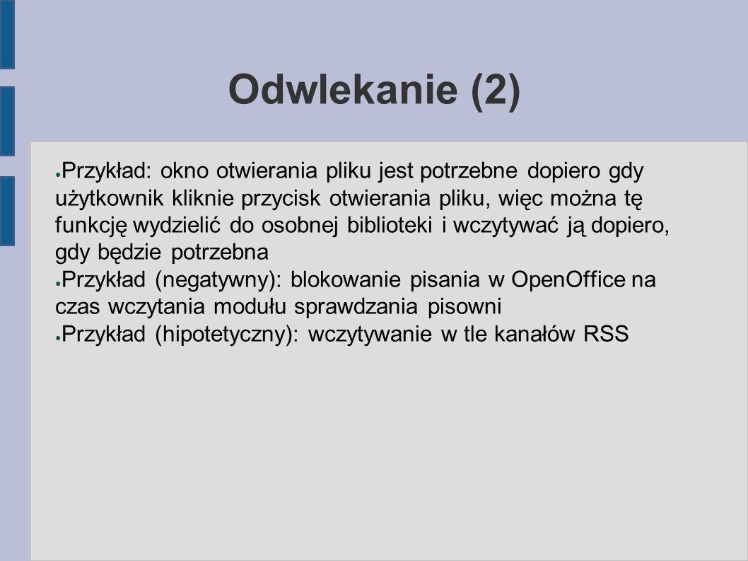 Odwlekanie (2) ● Przykład: okno otwierania pliku jest potrzebne dopiero gdy użytkownik kliknie przycisk otwierania pliku, więc można tę funkcję wydzielić do osobnej biblioteki i wczytywać ją dopiero, gdy będzie potrzebna ● Przykład (negatywny): blokowanie pisania w OpenOffice na czas wczytania modułu sprawdzania pisowni ● Przykład (hipotetyczny): wczytywanie w tle kanałów RSS