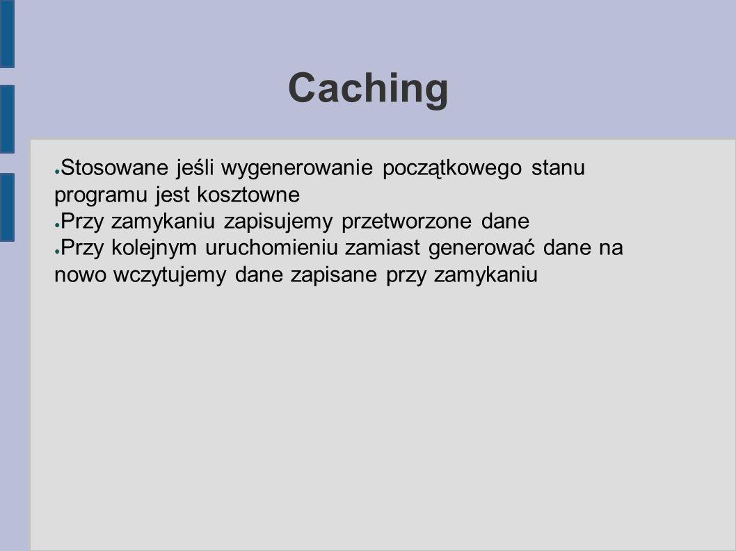 Caching ● Stosowane jeśli wygenerowanie początkowego stanu programu jest kosztowne ● Przy zamykaniu zapisujemy przetworzone dane ● Przy kolejnym uruchomieniu zamiast generować dane na nowo wczytujemy dane zapisane przy zamykaniu