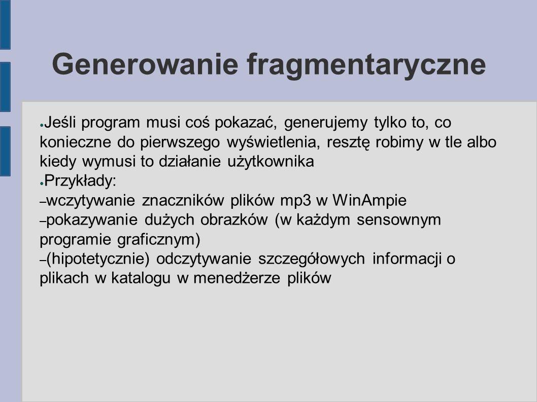 Generowanie fragmentaryczne ● Jeśli program musi coś pokazać, generujemy tylko to, co konieczne do pierwszego wyświetlenia, resztę robimy w tle albo kiedy wymusi to działanie użytkownika ● Przykłady: – wczytywanie znaczników plików mp3 w WinAmpie – pokazywanie dużych obrazków (w każdym sensownym programie graficznym) – (hipotetycznie) odczytywanie szczegółowych informacji o plikach w katalogu w menedżerze plików
