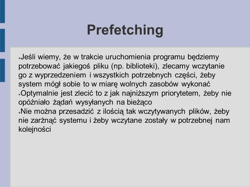 Prefetching ● Jeśli wiemy, że w trakcie uruchomienia programu będziemy potrzebować jakiegoś pliku (np.