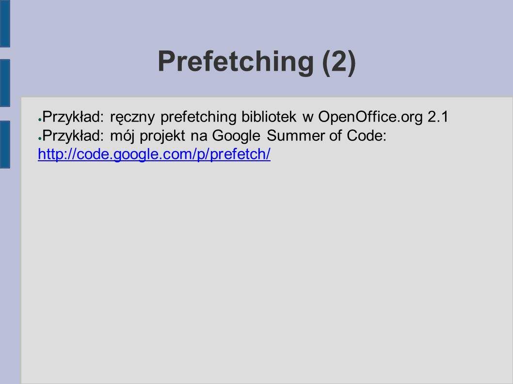 Prefetching (2) ● Przykład: ręczny prefetching bibliotek w OpenOffice.org 2.1 ● Przykład: mój projekt na Google Summer of Code: http://code.google.com/p/prefetch/ http://code.google.com/p/prefetch/