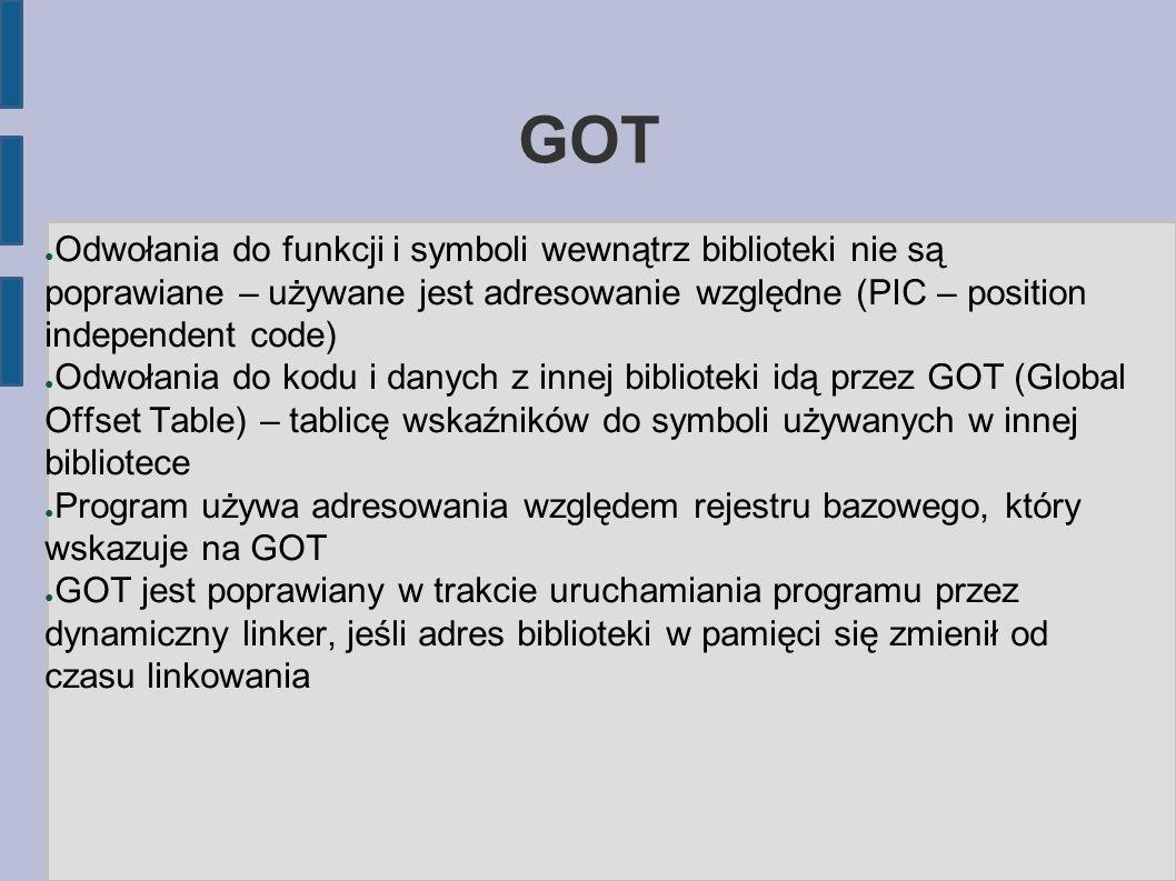 GOT ● Odwołania do funkcji i symboli wewnątrz biblioteki nie są poprawiane – używane jest adresowanie względne (PIC – position independent code) ● Odwołania do kodu i danych z innej biblioteki idą przez GOT (Global Offset Table) – tablicę wskaźników do symboli używanych w innej bibliotece ● Program używa adresowania względem rejestru bazowego, który wskazuje na GOT ● GOT jest poprawiany w trakcie uruchamiania programu przez dynamiczny linker, jeśli adres biblioteki w pamięci się zmienił od czasu linkowania