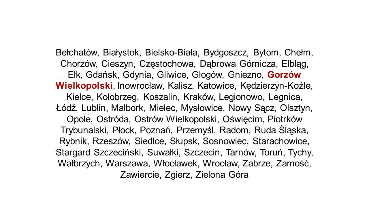 Bełchatów, Białystok, Bielsko-Biała, Bydgoszcz, Bytom, Chełm, Chorzów, Cieszyn, Częstochowa, Dąbrowa Górnicza, Elbląg, Ełk, Gdańsk, Gdynia, Gliwice, Głogów, Gniezno, Gorzów Wielkopolski, Inowrocław, Kalisz, Katowice, Kędzierzyn-Koźle, Kielce, Kołobrzeg, Koszalin, Kraków, Legionowo, Legnica, Łódź, Lublin, Malbork, Mielec, Mysłowice, Nowy Sącz, Olsztyn, Opole, Ostróda, Ostrów Wielkopolski, Oświęcim, Piotrków Trybunalski, Płock, Poznań, Przemyśl, Radom, Ruda Śląska, Rybnik, Rzeszów, Siedlce, Słupsk, Sosnowiec, Starachowice, Stargard Szczeciński, Suwałki, Szczecin, Tarnów, Toruń, Tychy, Wałbrzych, Warszawa, Włocławek, Wrocław, Zabrze, Zamość, Zawiercie, Zgierz, Zielona Góra