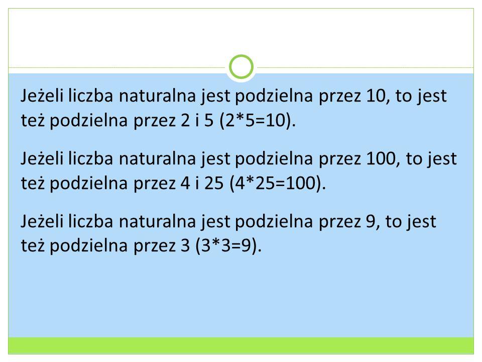 Jeżeli liczba naturalna jest podzielna przez 10, to jest też podzielna przez 2 i 5 (2*5=10). Jeżeli liczba naturalna jest podzielna przez 100, to jest