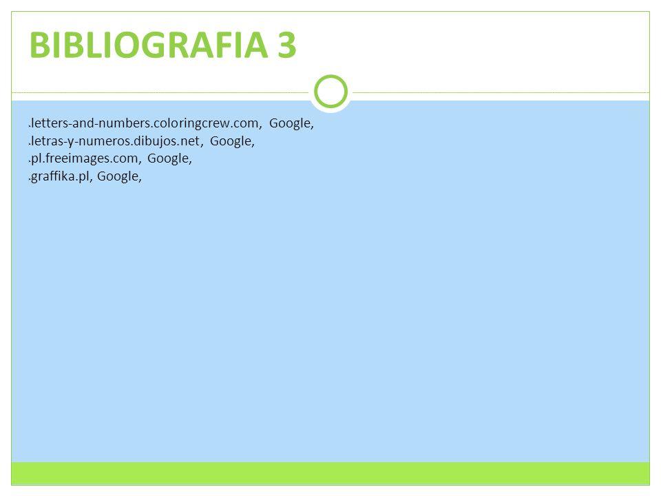BIBLIOGRAFIA 3  letters-and-numbers.coloringcrew.com, Google,  letras-y-numeros.dibujos.net, Google,  pl.freeimages.com, Google,  graffika.pl, Goo